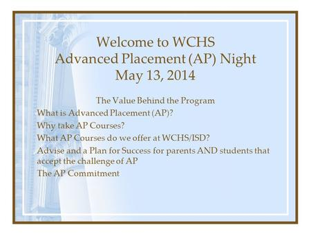 Welcome to WCHS Advanced Placement (AP) Night May 13, 2014 The Value Behind the Program What is Advanced Placement (AP)? Why take AP Courses? What AP Courses.