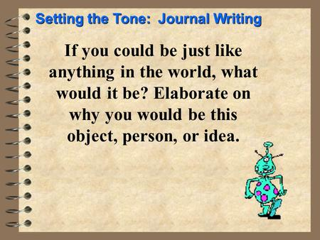 If you could be just like anything in the world, what would it be? Elaborate on why you would be this object, person, or idea. Setting the Tone: Journal.