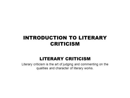 INTRODUCTION TO LITERARY CRITICISM LITERARY CRITICISM Literary criticism is the art of judging and commenting on the qualities and character of literary.