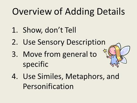 Overview of Adding Details 1.Show, don't Tell 2.Use Sensory Description 3.Move from general to specific 4.Use Similes, Metaphors, and Personification.