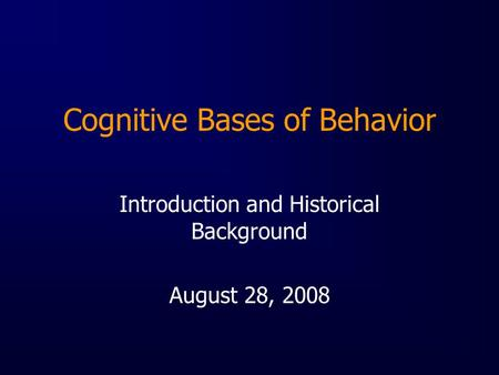 Cognitive Bases of Behavior Introduction and Historical Background August 28, 2008.
