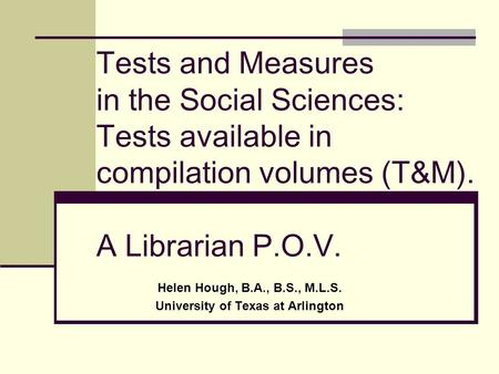 Tests and Measures in the Social Sciences: Tests available in compilation volumes (T&M). A Librarian P.O.V. Helen Hough, B.A., B.S., M.L.S. University.
