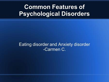 Common Features of Psychological Disorders Eating disorder and Anxiety disorder -Carmen C.