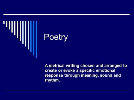 Poetry A metrical writing chosen and arranged to create or evoke a specific emotional response through meaning, sound and rhythm.