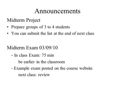 Announcements Midterm Project Prepare groups of 3 to 4 students You can submit the list at the end of next class Midterm Exam 03/09/10 - In class Exam: