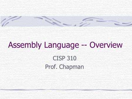 Assembly Language -- Overview CISP 310 Prof. Chapman.