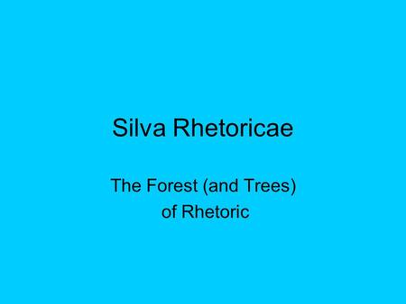 Silva Rhetoricae The Forest (and Trees) of Rhetoric.