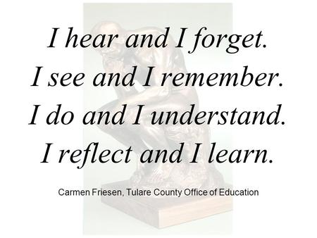 I hear and I forget. I see and I remember. I do and I understand. I reflect and I learn. Carmen Friesen, Tulare County Office of Education.