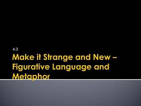 4.3.  Figurative language: language that moves beyond literal meaning and requires imagination to understand  Metaphor: most common form of figurative.