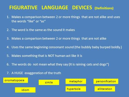 "FIGURATIVE LANGUAGE DEVICES (Definitions) 1.Makes a comparison between 2 or more things that are not alike and uses the words ""like"" or ""as"" 2.The word."