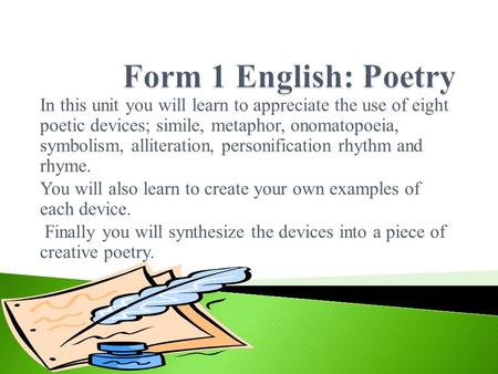 Form 1 English: Poetry In this unit you will learn to appreciate the use of eight poetic devices; simile, metaphor, onomatopoeia, symbolism, alliteration,