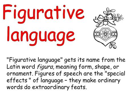 Figurative language gets its name from the Latin word figura, meaning form, shape, or ornament. Figures of speech are the special effects  of language.