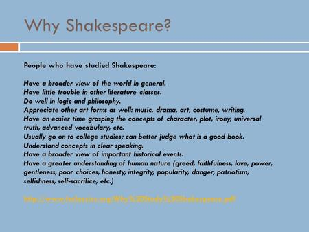 Why Shakespeare? People who have studied Shakespeare: Have a broader view of the world in general. Have little trouble in other literature classes. Do.