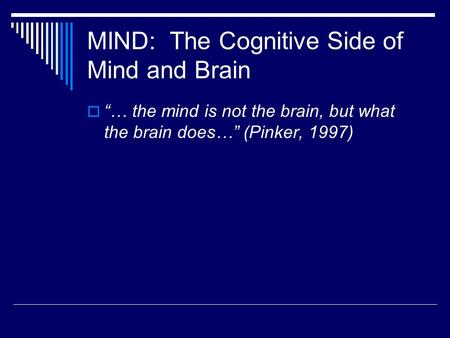 "MIND: The Cognitive Side of Mind and Brain  ""… the mind is not the brain, but what the brain does…"" (Pinker, 1997)"