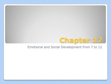 Chapter 17 Emotional and Social Development from 7 to 12.