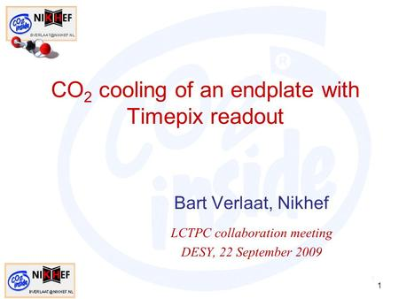 1 CO 2 cooling of an endplate with Timepix readout Bart Verlaat, Nikhef LCTPC collaboration meeting DESY, 22 September 2009 1.