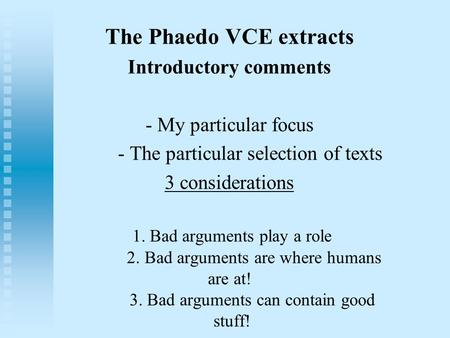 The Phaedo VCE extracts Introductory comments - My particular focus - The particular selection of texts 3 considerations 1. Bad arguments play a role 2.