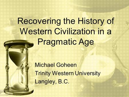 Recovering the History of Western Civilization in a Pragmatic Age Michael Goheen Trinity Western University Langley, B.C.