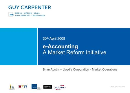Www.guycarp.com e-Accounting A Market Reform Initiative 30 th April 2008 Brian Austin – Lloyd's Corporation - Market Operations.