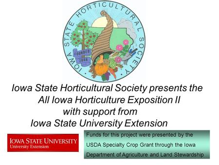 Iowa State Horticultural Society presents the All Iowa Horticulture Exposition II with support from Iowa State University Extension Funds for this project.
