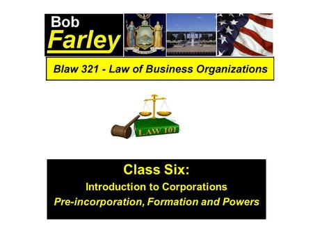 Class Six: Introduction to Corporations Pre-incorporation, Formation and Powers.