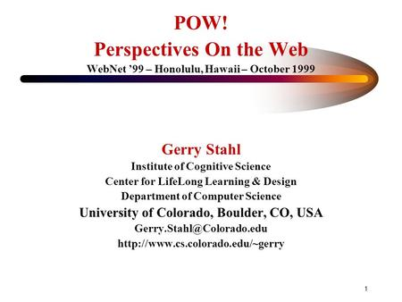 1 POW! Perspectives On the Web WebNet '99 – Honolulu, Hawaii – October 1999 Gerry Stahl Institute of Cognitive Science Center for LifeLong Learning & Design.