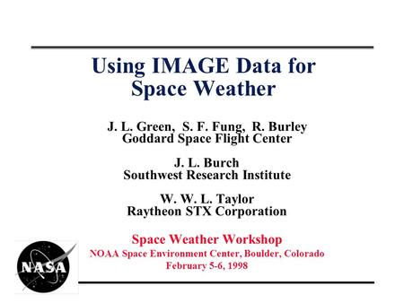Using IMAGE Data for Space Weather J. L. Green, S. F. Fung, R. Burley Goddard Space Flight Center J. L. Burch Southwest Research Institute W. W. L. Taylor.