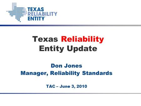 Don Jones Manager, Reliability Standards TAC – June 3, 2010 Texas Reliability Entity Update Date Meeting Title (optional)