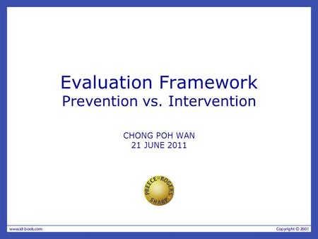 Evaluation Framework Prevention vs. Intervention CHONG POH WAN 21 JUNE 2011.