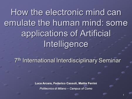 1 How the electronic mind can emulate the human mind: some applications of Artificial Intelligence 7 th International Interdisciplinary Seminar Luca Arcara,