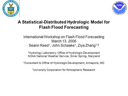 A Statistical-Distributed Hydrologic Model for Flash Flood Forecasting International Workshop on Flash Flood Forecasting March 13, 2006 Seann Reed 1, John.