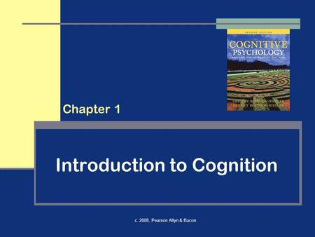 C. 2008, Pearson Allyn & Bacon Introduction to Cognition Chapter 1.