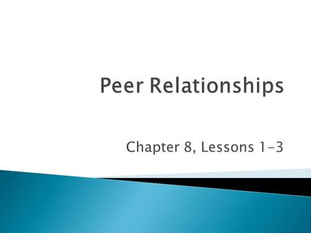 Peer Relationships Chapter 8, Lessons 1-3.