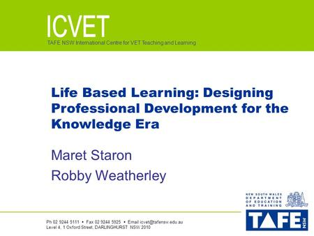 TAFE NSW International Centre for VET Teaching and Learning Life Based Learning: Designing Professional Development for the Knowledge Era Maret Staron.