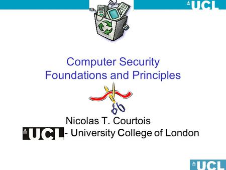 Computer Security Foundations and Principles Nicolas T. Courtois - University College of London.