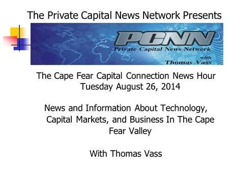 The Cape Fear Capital Connection News Hour Tuesday August 26, 2014 News and Information About Technology, Capital Markets, and Business In The Cape Fear.