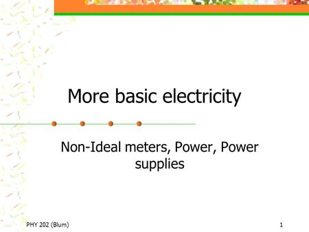 PHY 202 (Blum)1 More basic electricity Non-Ideal meters, Power, Power supplies.