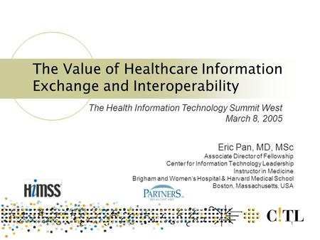 1 The Value of Healthcare Information Exchange and Interoperability Eric Pan, MD, MSc Associate Director of Fellowship Center for Information Technology.