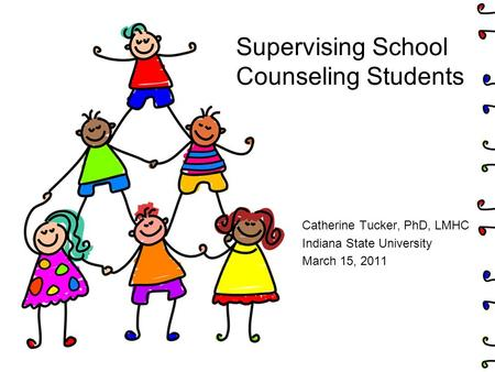 Supervising School Counseling Students Catherine Tucker, PhD, LMHC Indiana State University March 15, 2011.