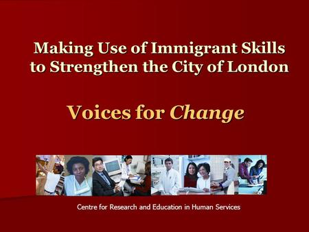 Making Use of Immigrant Skills to Strengthen the City of London Voices for Change Centre for Research and Education in Human Services.