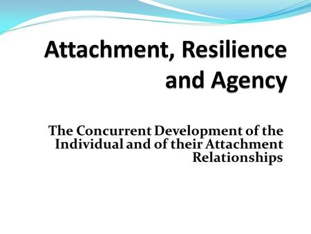 The Concurrent Development of the Individual and of their Attachment Relationships.