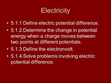 Electricity 5.1.1 Define electric potential difference. 5.1.2 Determine the change in potential energy when a charge moves between two points at different.