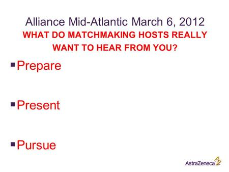 Alliance Mid-Atlantic March 6, 2012 WHAT DO MATCHMAKING HOSTS REALLY WANT TO HEAR FROM YOU?  Prepare  Present  Pursue.