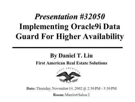 Presentation #32050 Presentation #32050 Implementing Oracle9i Data Guard For Higher Availability By Daniel T. Liu First American Real Estate Solutions.