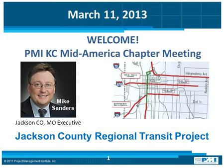 March 11, 2013 1 Jackson County Regional Transit Project Jackson CO, MO Executive WELCOME! PMI KC Mid-America Chapter Meeting.