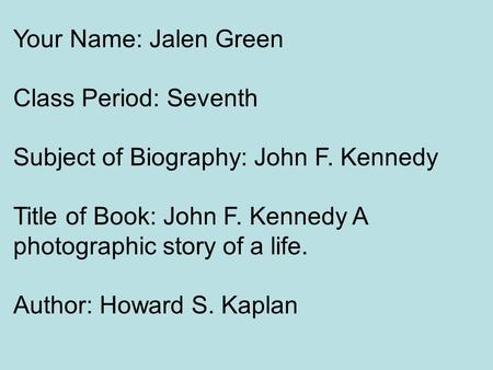 Your Name: Jalen Green Class Period: Seventh Subject of Biography: John F. Kennedy Title of Book: John F. Kennedy A photographic story of a life. Author: