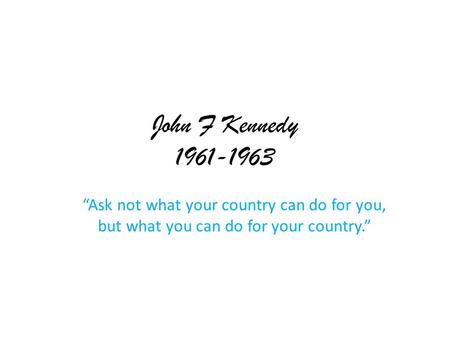 "John F Kennedy 1961-1963 ""Ask not what your country can do for you, but what you can do for your country."""