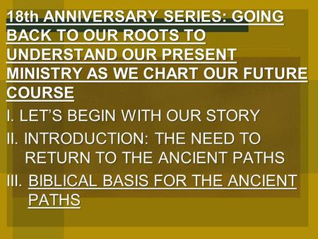 18th ANNIVERSARY SERIES: GOING BACK TO OUR ROOTS TO UNDERSTAND OUR PRESENT MINISTRY AS WE CHART OUR FUTURE COURSE I. LET'S BEGIN WITH OUR STORY II. INTRODUCTION: