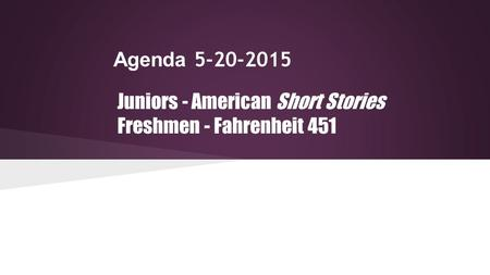 Agenda 5-20-2015 Juniors - American Short Stories Freshmen - Fahrenheit 451.
