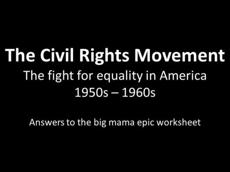 The Civil Rights Movement The fight for equality in America 1950s – 1960s Answers to the big mama epic worksheet.